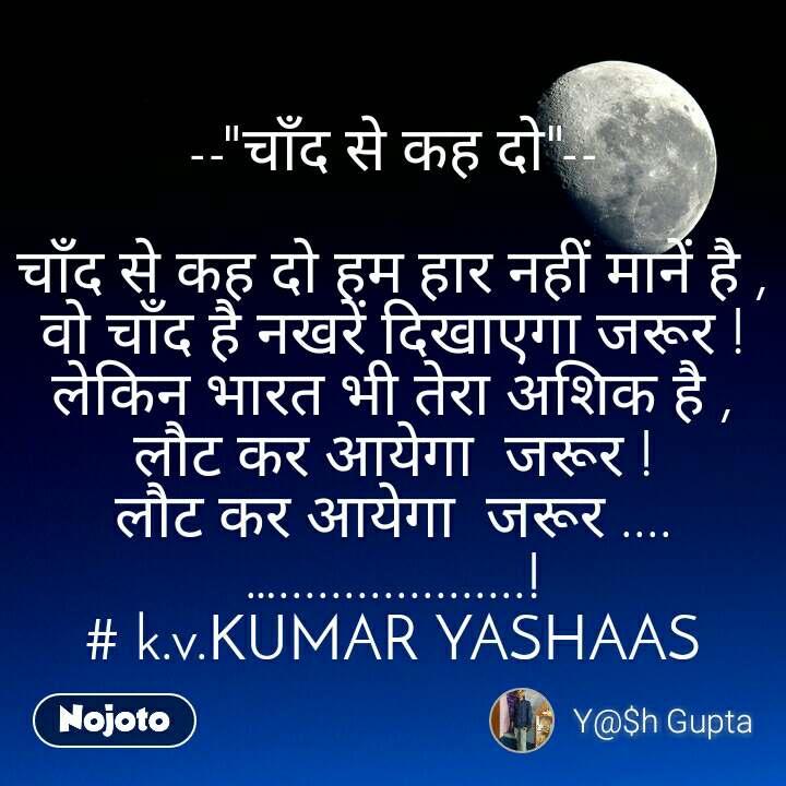 """--""""चाँद से कह दो""""--  चाँद से कह दो हम हार नहीं मानें है , वो चाँद है नखरें दिखाएगा जरूर ! लेकिन भारत भी तेरा अशिक है , लौट कर अायेगा  जरूर ! लौट कर अायेगा  जरूर ....…...................! # k.v.KUMAR YASHAAS"""