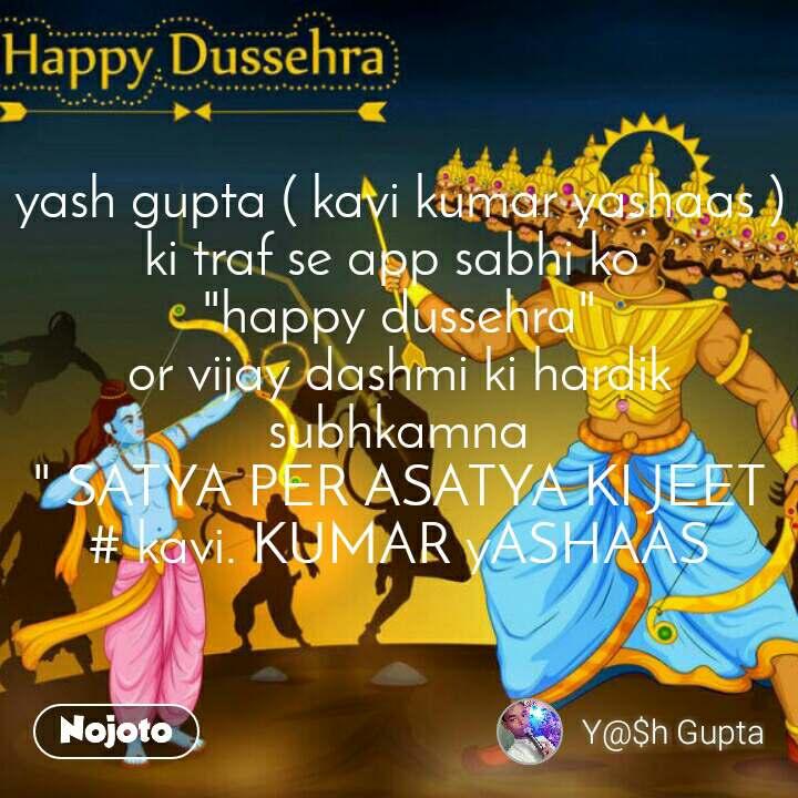 """yash gupta ( kavi kumar yashaas ) ki traf se app sabhi ko  """"happy dussehra"""" or vijay dashmi ki hardik subhkamna """" SATYA PER ASATYA KI JEET # kavi. KUMAR yASHAAS"""