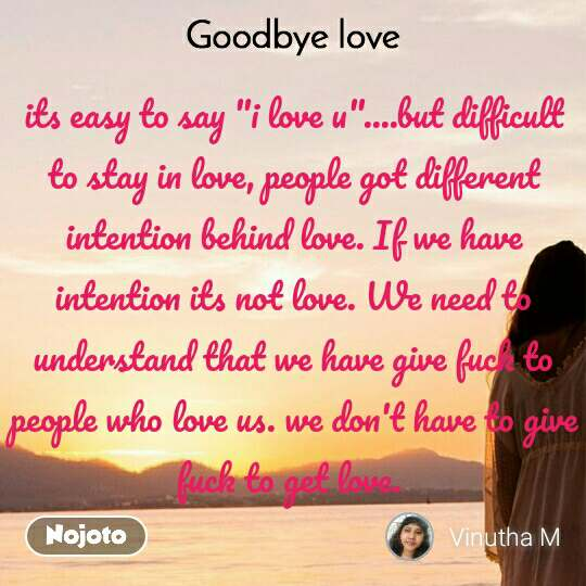 """Goodbye Love its easy to say """"i love u""""....but difficult to stay in love, people got different intention behind love. If we have intention its not love. We need to understand that we have give fuck to people who love us. we don't have to give fuck to get love."""