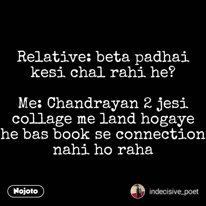 Relative: beta padhai kesi chal rahi he?  Me: Chandrayan 2 jesi collage me land hogaye he bas book se connection nahi ho raha