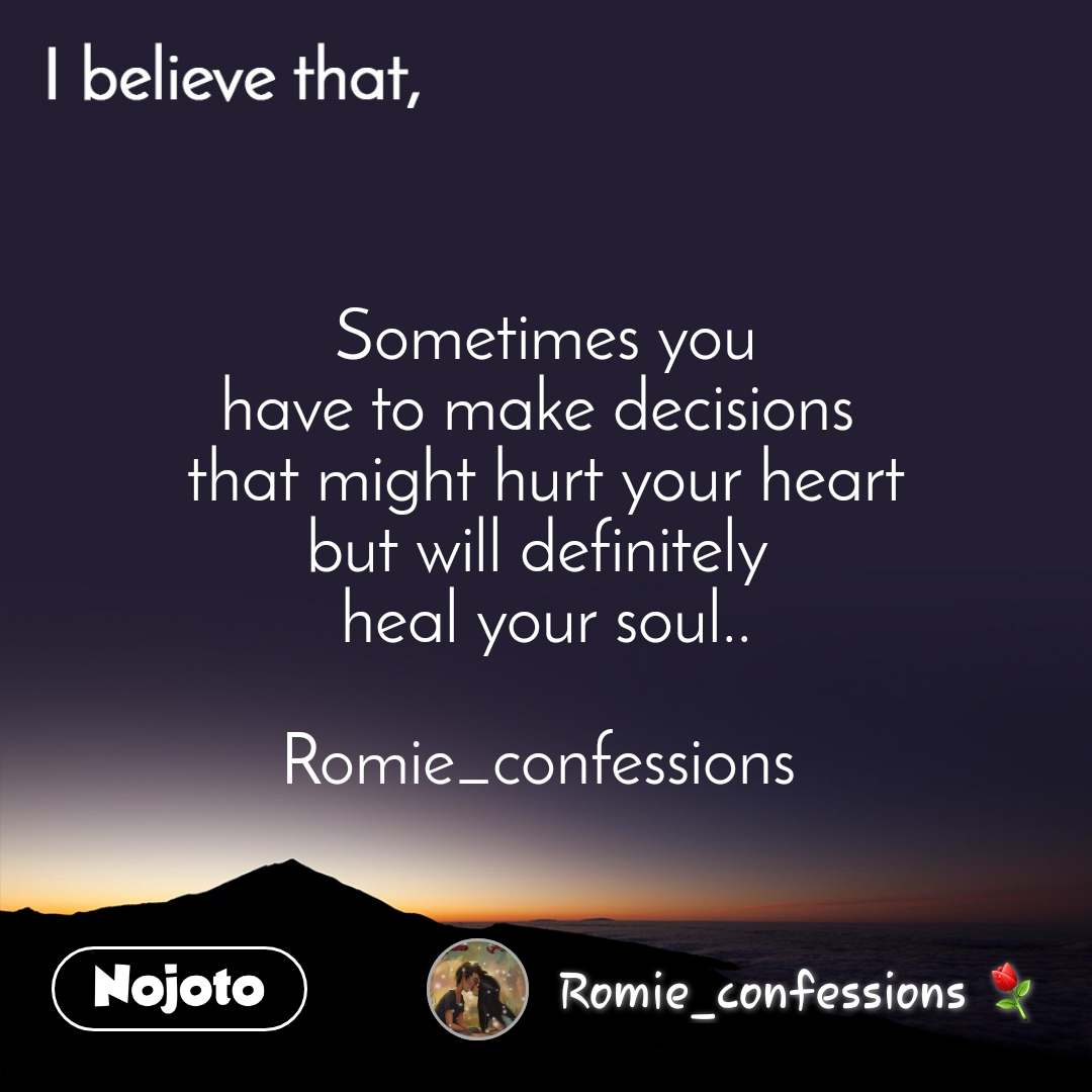 I believe that, Sometimes you have to make decisions  that might hurt your heart but will definitely  heal your soul..  Romie_confessions
