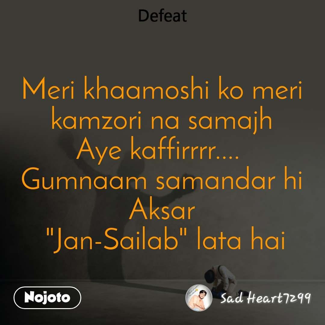 """Defeat Meri khaamoshi ko meri kamzori na samajh Aye kaffirrrr....  Gumnaam samandar hi Aksar  """"Jan-Sailab"""" lata hai"""