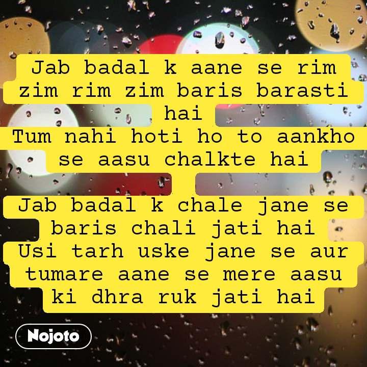 #Pehlealfaaz Jab badal k aane se rim zim rim zim baris barasti hai Tum nahi hoti ho to aankho se aasu chalkte hai  Jab badal k chale jane se baris chali jati hai Usi tarh uske jane se aur tumare aane se mere aasu ki dhra ruk jati hai