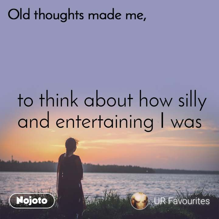 Old thoughts made me,  to think about how silly and entertaining I was