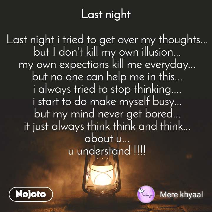 Last night  Last night i tried to get over my thoughts... but I don't kill my own illusion... my own expections kill me everyday... but no one can help me in this... i always tried to stop thinking.... i start to do make myself busy... but my mind never get bored... it just always think think and think... about u... u understand !!!!