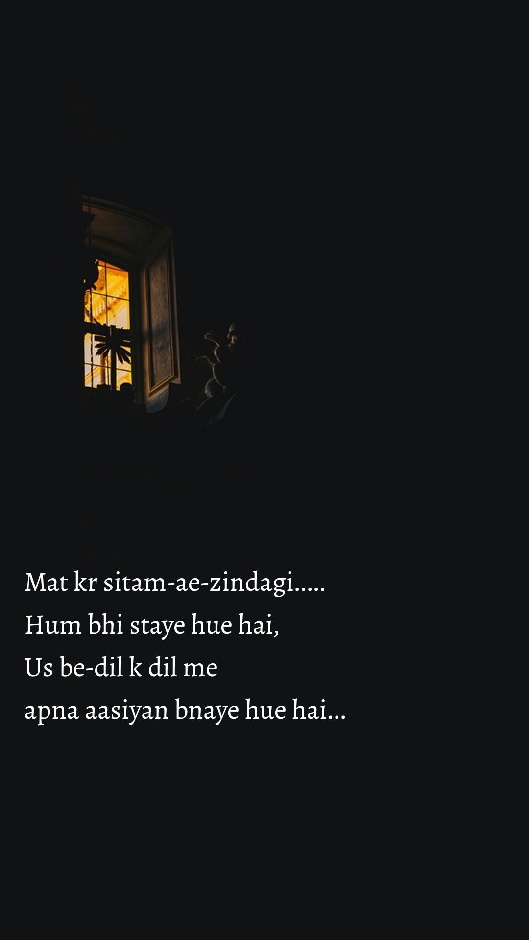 Mat kr sitam-ae-zindagi.....  Hum bhi staye hue hai, Us be-dil k dil me  apna aasiyan bnaye hue hai...