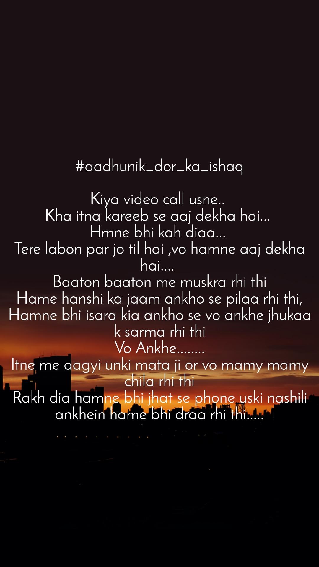 #aadhunik_dor_ka_ishaq  Kiya video call usne..  Kha itna kareeb se aaj dekha hai...  Hmne bhi kah diaa...  Tere labon par jo til hai ,vo hamne aaj dekha hai....  Baaton baaton me muskra rhi thi Hame hanshi ka jaam ankho se pilaa rhi thi, Hamne bhi isara kia ankho se vo ankhe jhukaa k sarma rhi thi Vo Ankhe........ Itne me aagyi unki mata ji or vo mamy mamy chila rhi thi Rakh dia hamne bhi jhat se phone uski nashili ankhein hame bhi draa rhi thi.....
