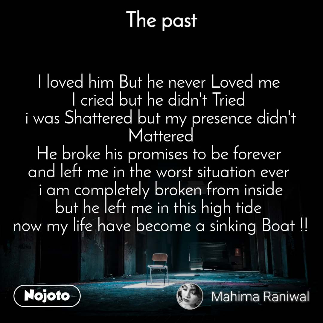 The past I loved him But he never Loved me  I cried but he didn't Tried  i was Shattered but my presence didn't Mattered He broke his promises to be forever  and left me in the worst situation ever  i am completely broken from inside but he left me in this high tide  now my life have become a sinking Boat !!
