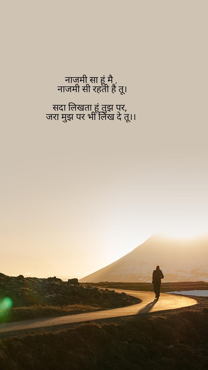 नाजमी सा हूं मै ,  नाजमी सी रहती है तू।  सदा लिखता हूं तुझ पर,  जरा मुझ पर भी लिख दे तू।।