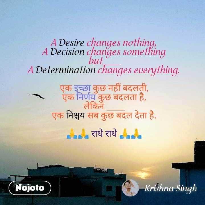 A Desire changes nothing,  A Decision changes something  but____ A Determination changes everything.   एक इच्छा कुछ नहीं बदलती, एक निर्णय कुछ बदलता है, लेकिन ____ एक निश्चय सब कुछ बदल देता है.  🙏🙏 राधे राधे 🙏🙏