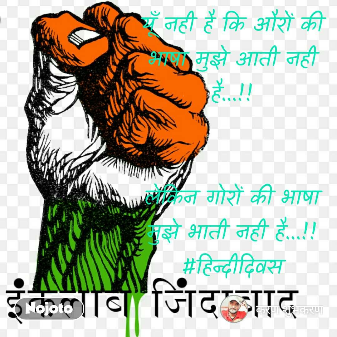 यूँ नही है कि औरों की भाषा मुझे आती नही है...!!   लेकिन गोरों की भाषा मुझे भाती नही है...!! #हिन्दीदिवस