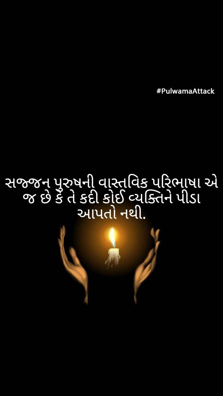 #PulwamaAttack સજ્જન પુરુષની વાસ્તવિક પરિભાષા એ જ છે કે તે કદી કોઈ વ્યક્તિને પીડા આપતો નથી.