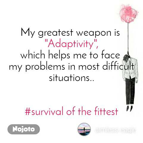 "My greatest weapon is  ""Adaptivity"", which helps me to face  my problems in most difficult situations..   #survival of the fittest"