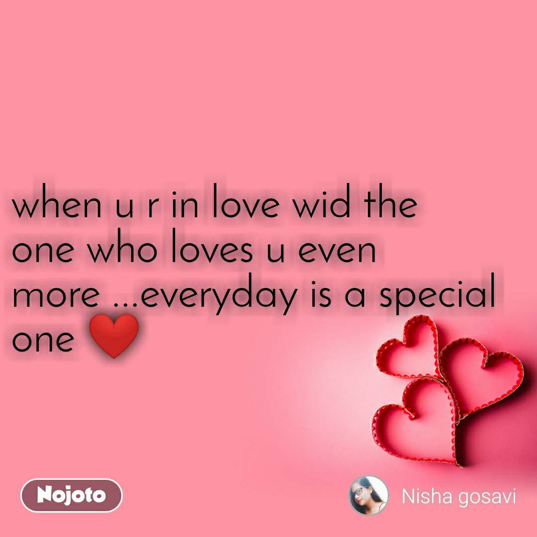 when u r in love wid the one who loves u even more ...everyday is a special one ❤