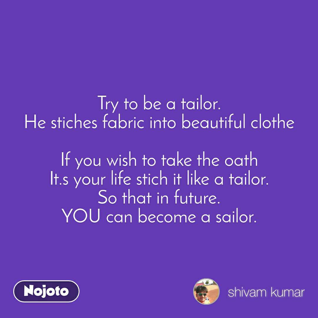 Try to be a tailor. He stiches fabric into beautiful clothe  If you wish to take the oath It.s your life stich it like a tailor. So that in future. YOU can become a sailor.