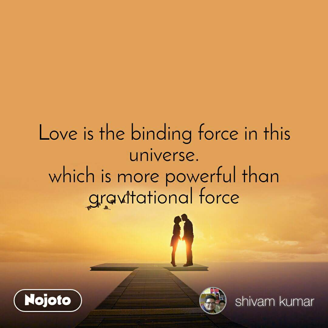 Love is the binding force in this universe. which is more powerful than gravitational force