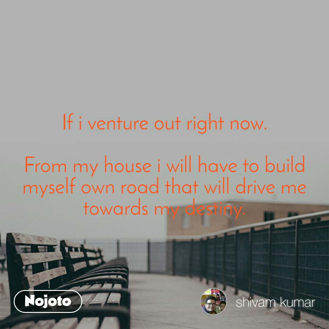 If i venture out right now.  From my house i will have to build myself own road that will drive me towards my destiny.