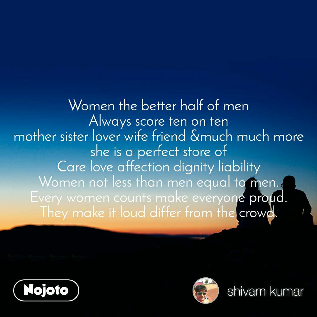 Women the better half of men Always score ten on ten mother sister lover wife friend &much much more she is a perfect store of Care love affection dignity liability Women not less than men equal to men. Every women counts make everyone proud. They make it loud differ from the crowd.