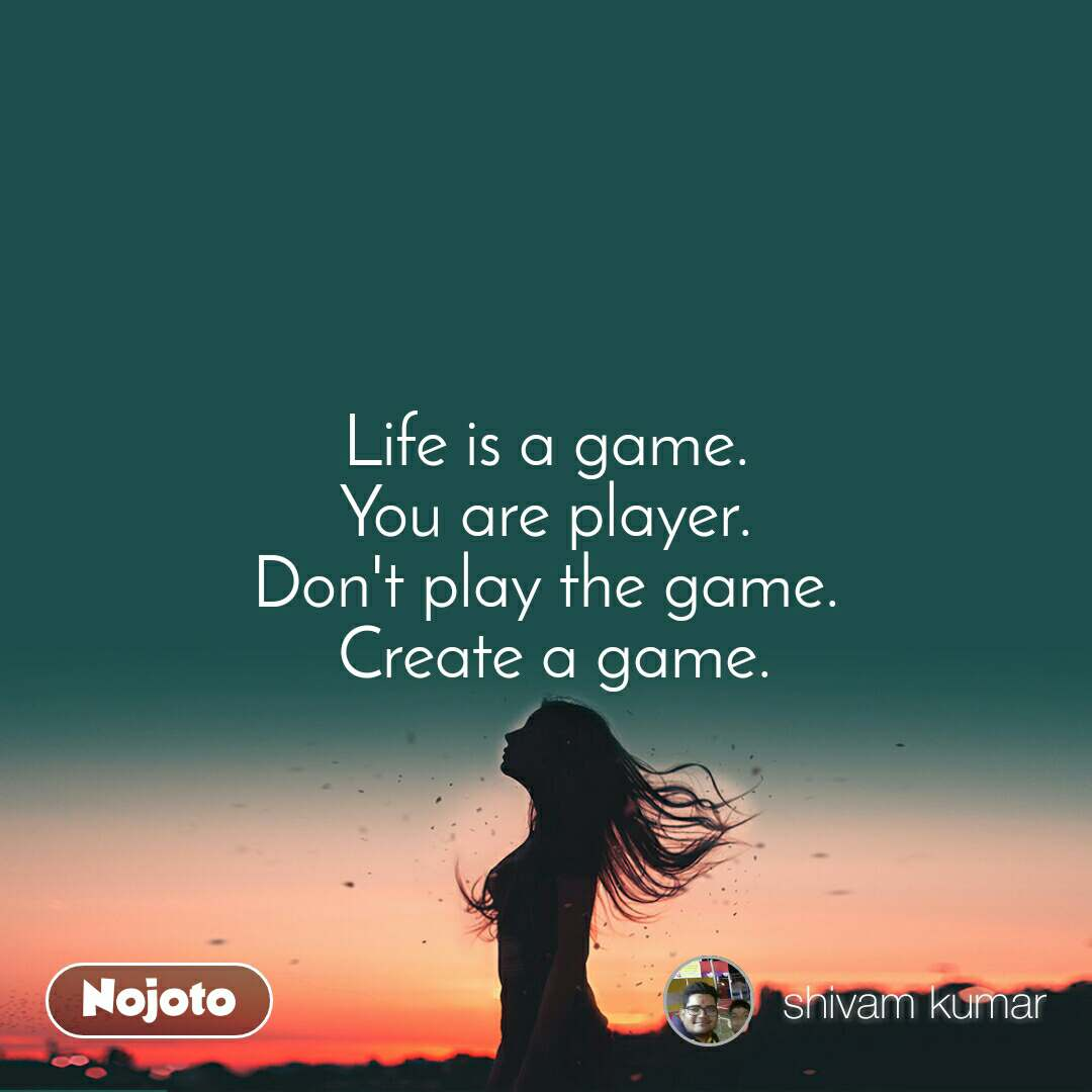 Life is a game. You are player. Don't play the game.  Create a game.