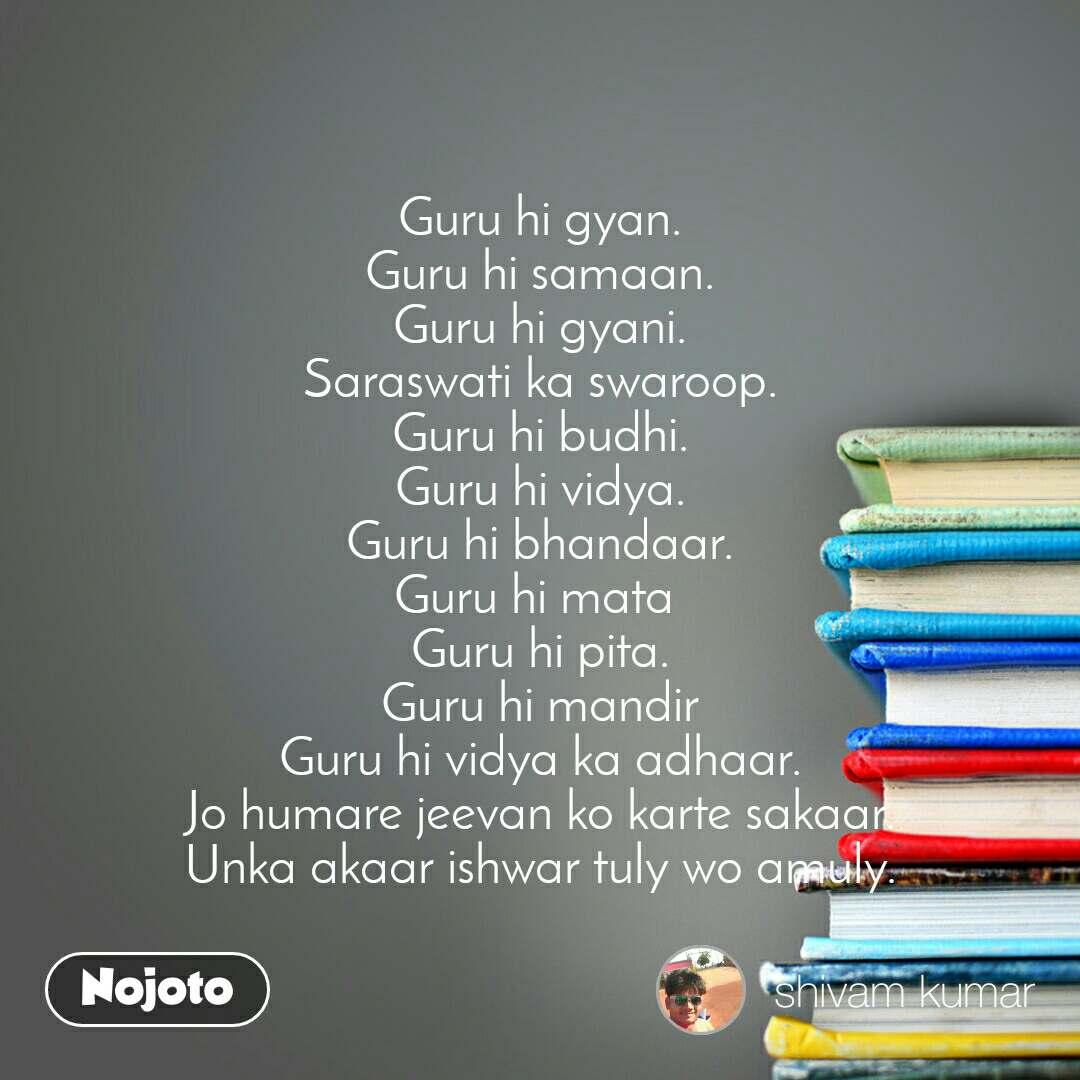 Guru hi gyan. Guru hi samaan. Guru hi gyani. Saraswati ka swaroop. Guru hi budhi. Guru hi vidya. Guru hi bhandaar. Guru hi mata  Guru hi pita. Guru hi mandir Guru hi vidya ka adhaar. Jo humare jeevan ko karte sakaar. Unka akaar ishwar tuly wo amuly.