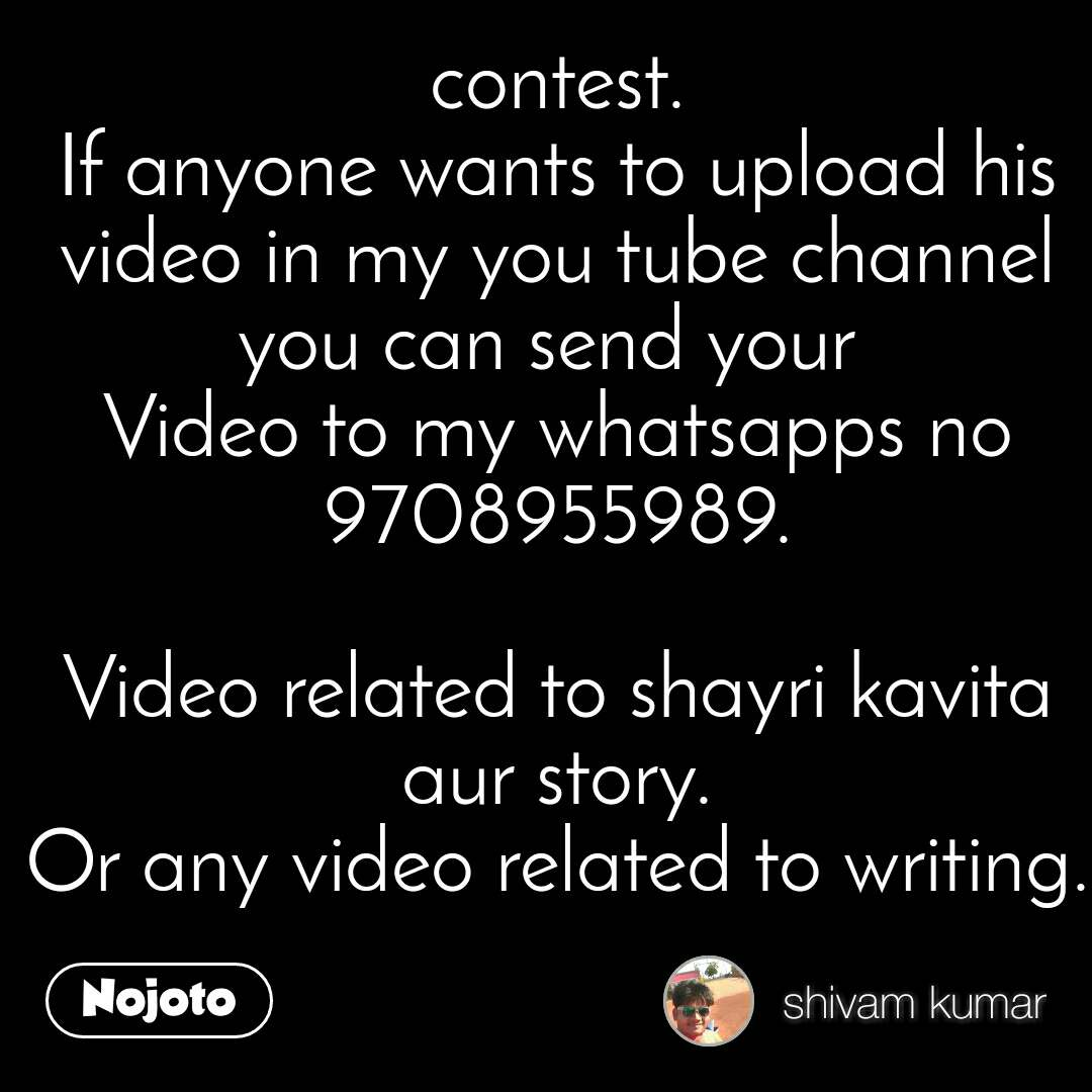 contest. If anyone wants to upload his video in my you tube channel you can send your  Video to my whatsapps no 9708955989.  Video related to shayri kavita aur story. Or any video related to writing.