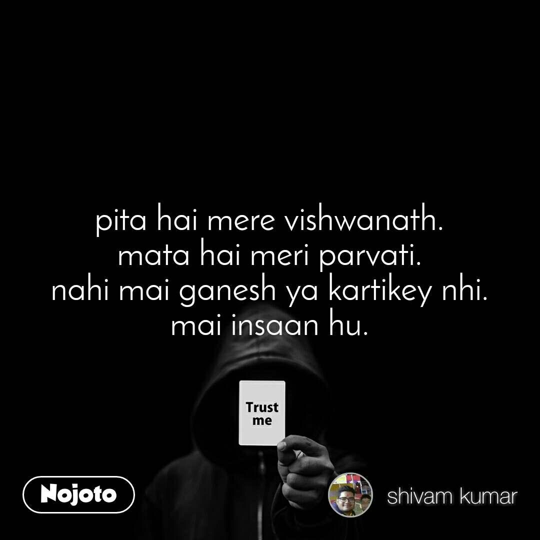 Trust me pita hai mere vishwanath. mata hai meri parvati. nahi mai ganesh ya kartikey nhi. mai insaan hu.