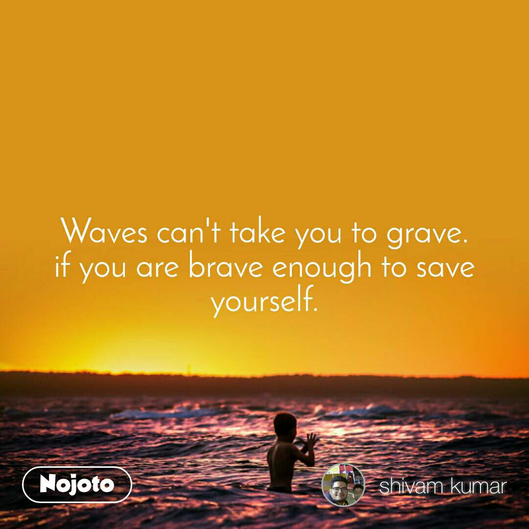 Waves can't take you to grave. if you are brave enough to save yourself.