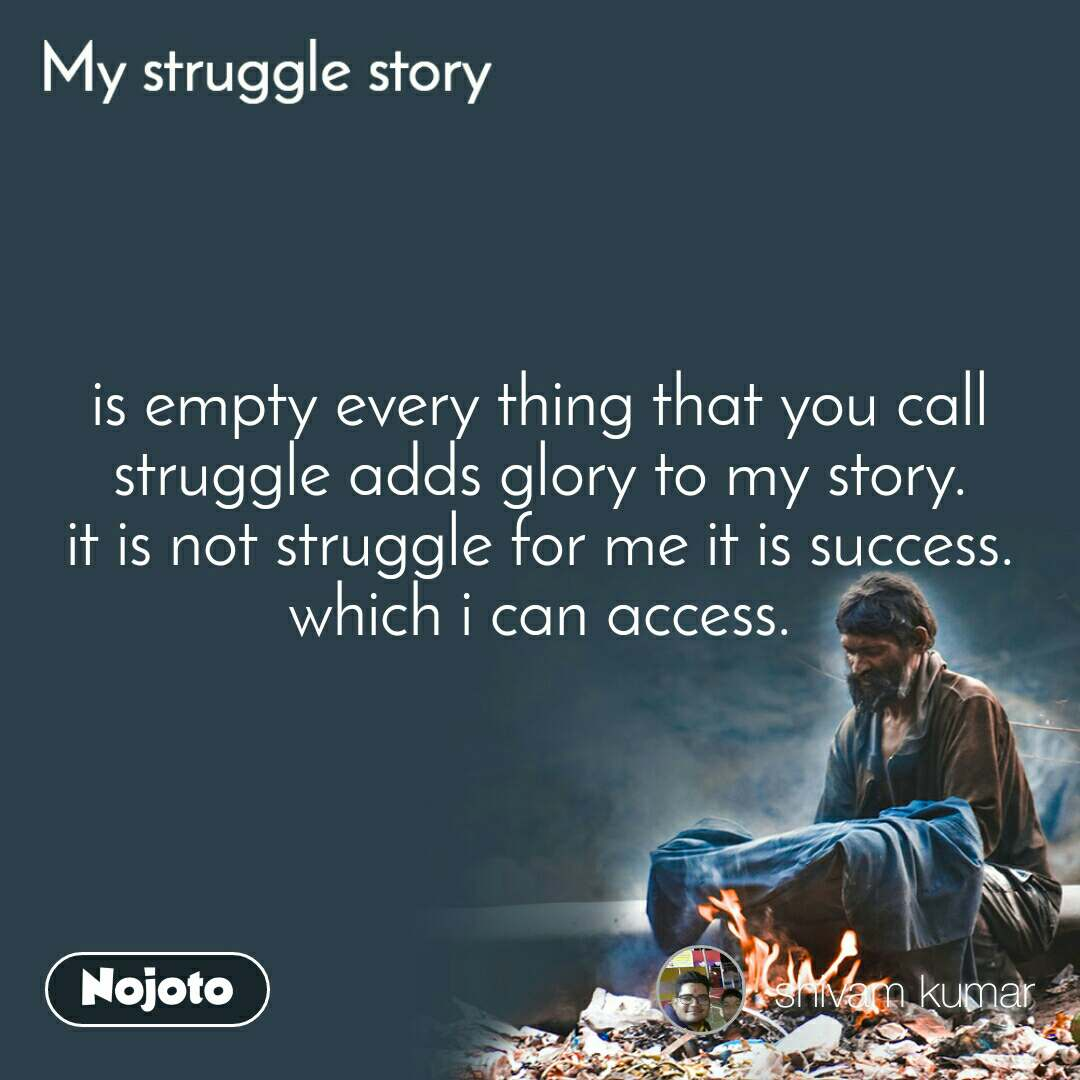 My Struggle story is empty every thing that you call struggle adds glory to my story. it is not struggle for me it is success. which i can access.
