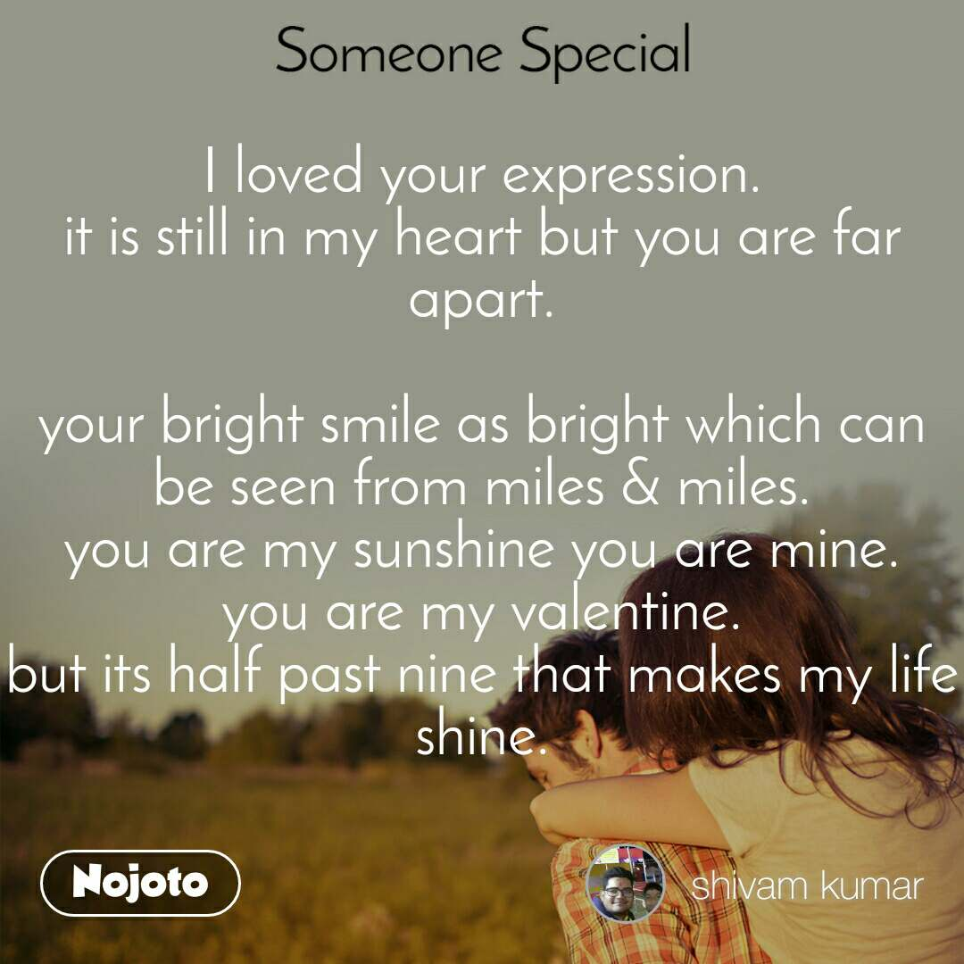 Someone special I loved your expression. it is still in my heart but you are far apart.  your bright smile as bright which can be seen from miles & miles. you are my sunshine you are mine. you are my valentine. but its half past nine that makes my life shine.