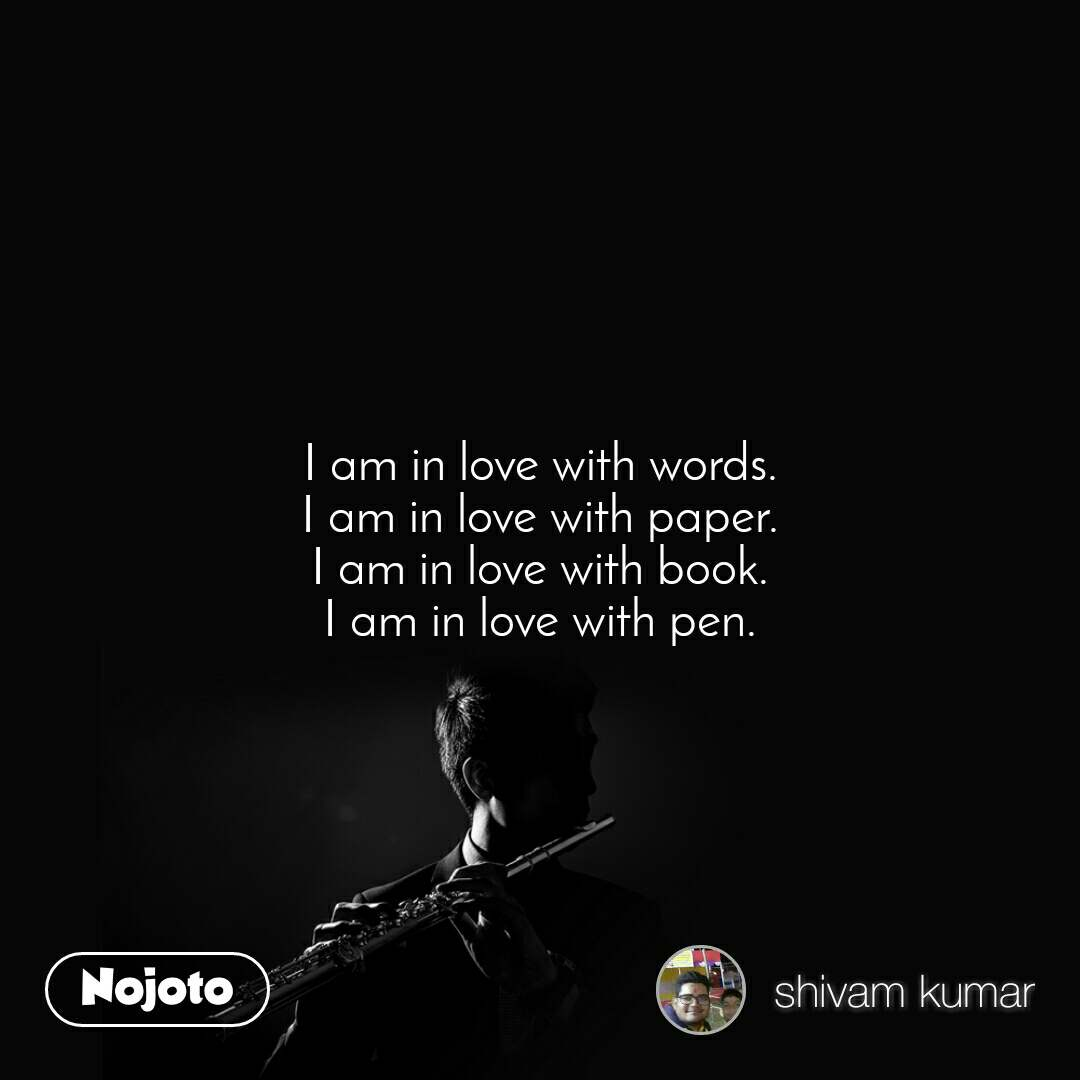 I am in love with words. I am in love with paper. I am in love with book. I am in love with pen.
