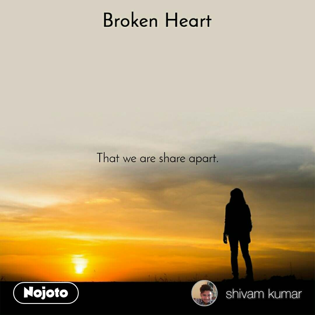 Broken heart That we are share apart.
