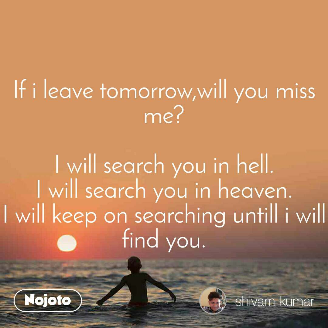 If i leave tomorrow,will you miss me?  I will search you in hell. I will search you in heaven. I will keep on searching untill i will find you.