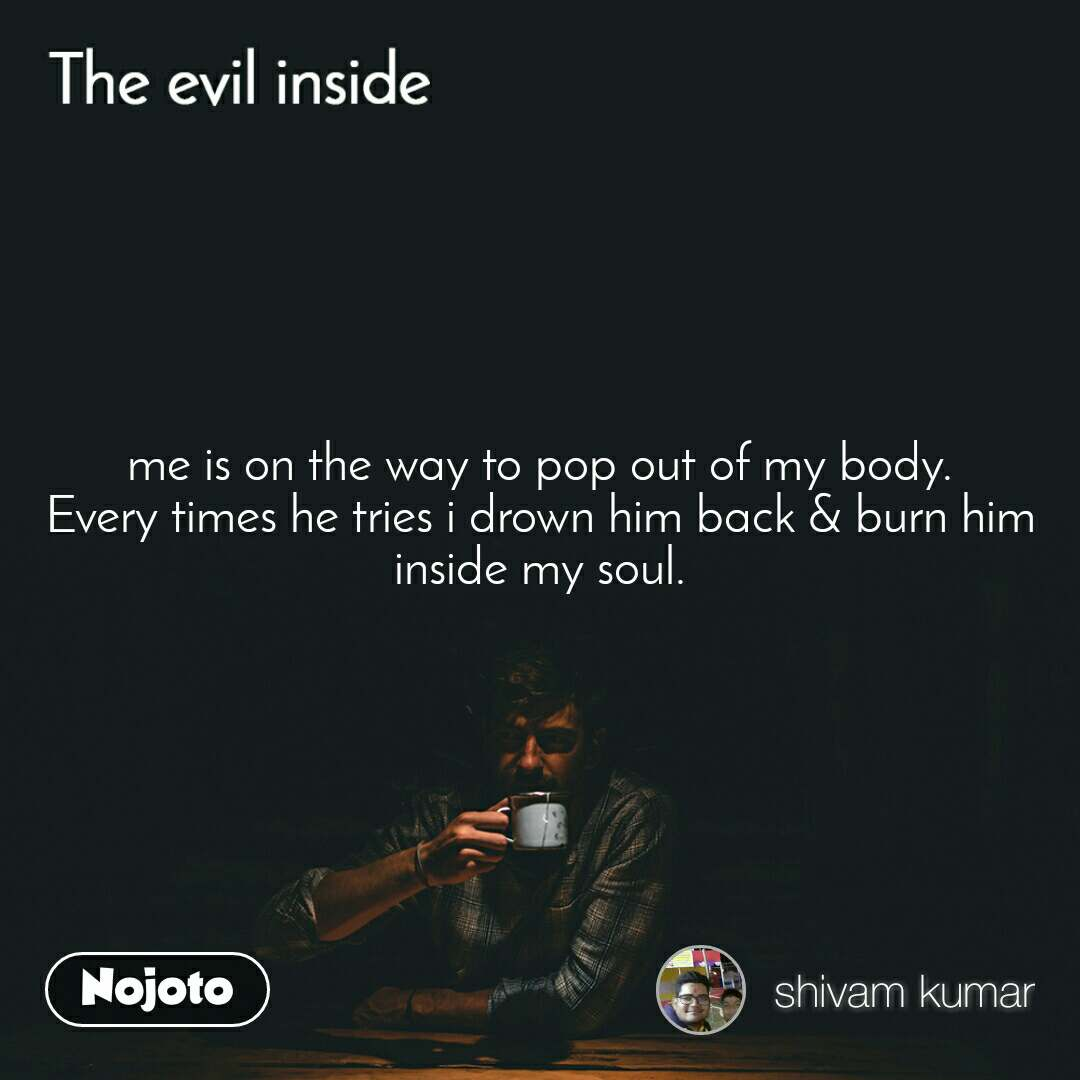 The evil quotes  me is on the way to pop out of my body. Every times he tries i drown him back & burn him inside my soul.