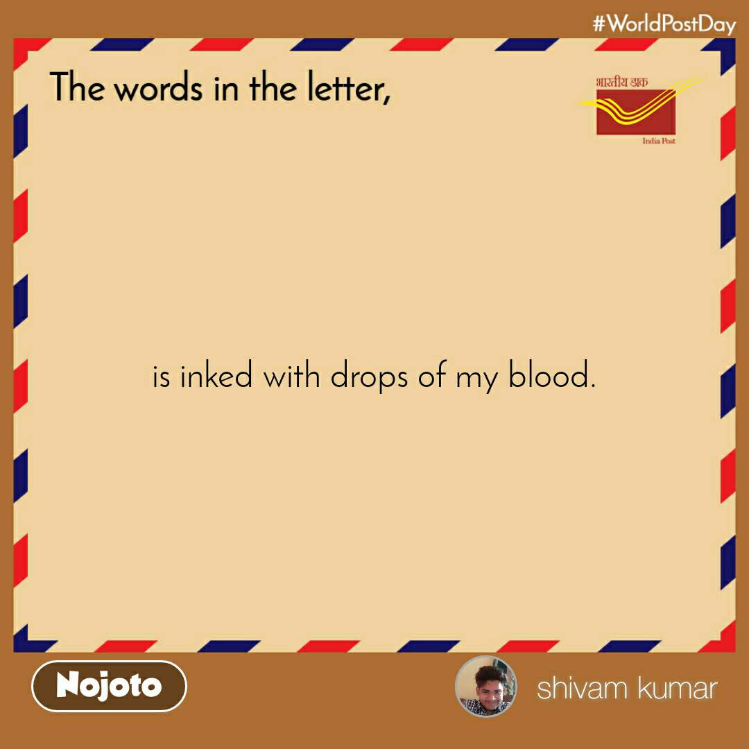 The words in the letter is inked with drops of my blood.