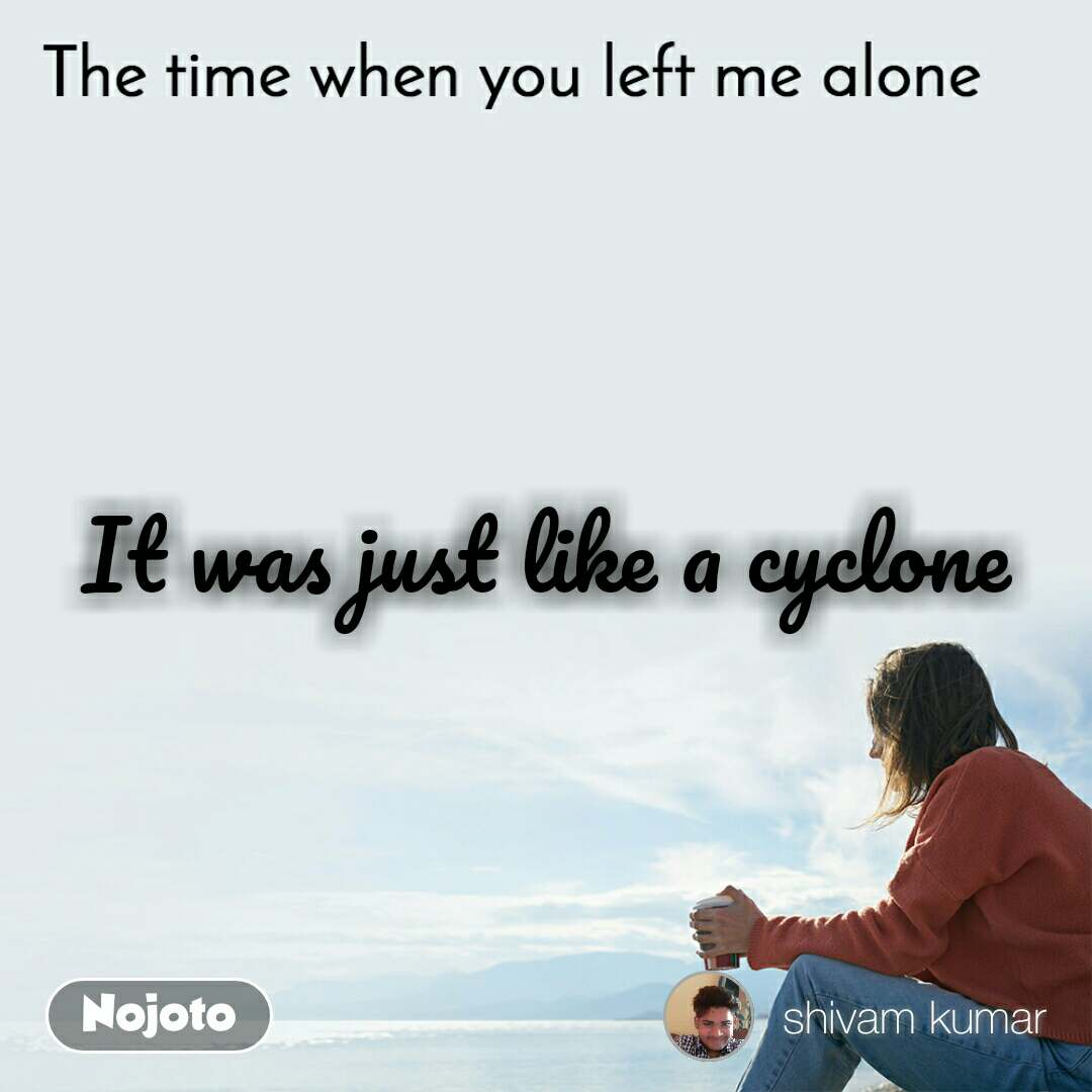 The time when you left me alone It was just like a cyclone