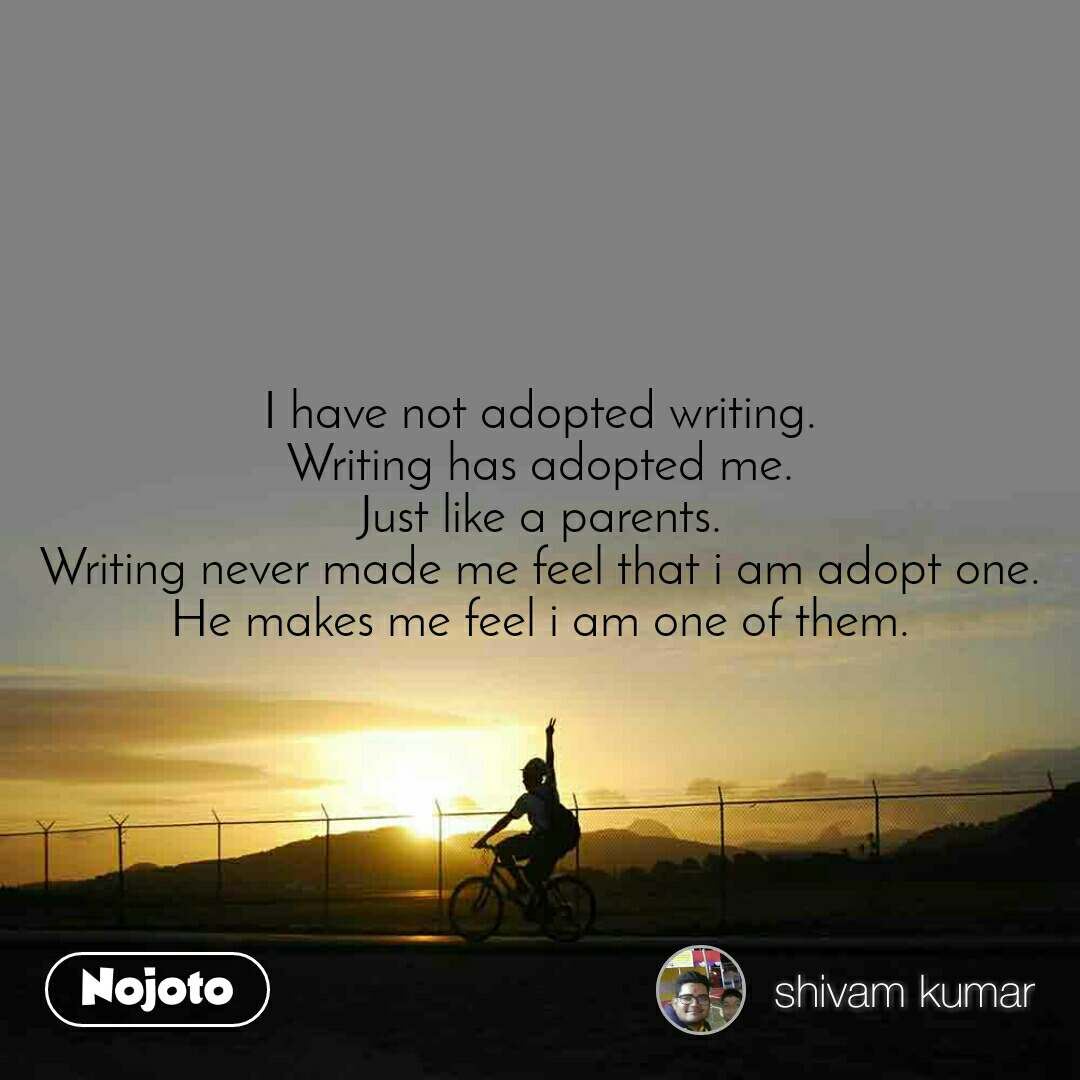 I have not adopted writing. Writing has adopted me. Just like a parents. Writing never made me feel that i am adopt one. He makes me feel i am one of them.