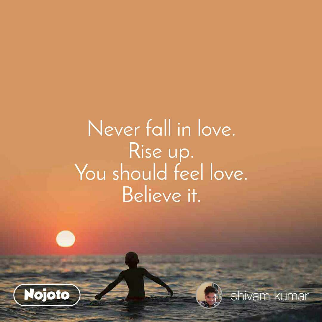 Never fall in love. Rise up. You should feel love. Believe it.