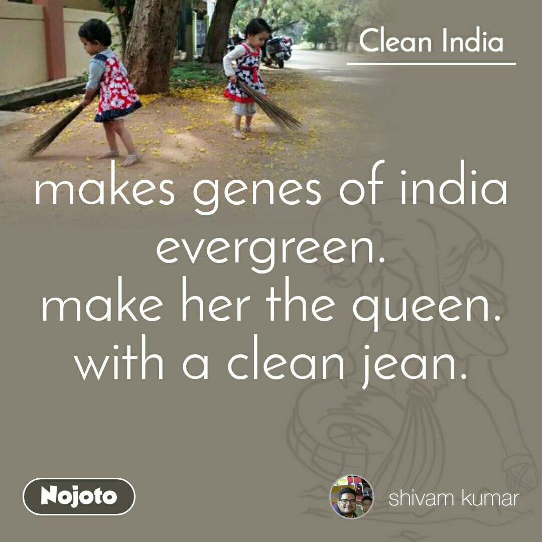 Clean India makes genes of india evergreen. make her the queen. with a clean jean.