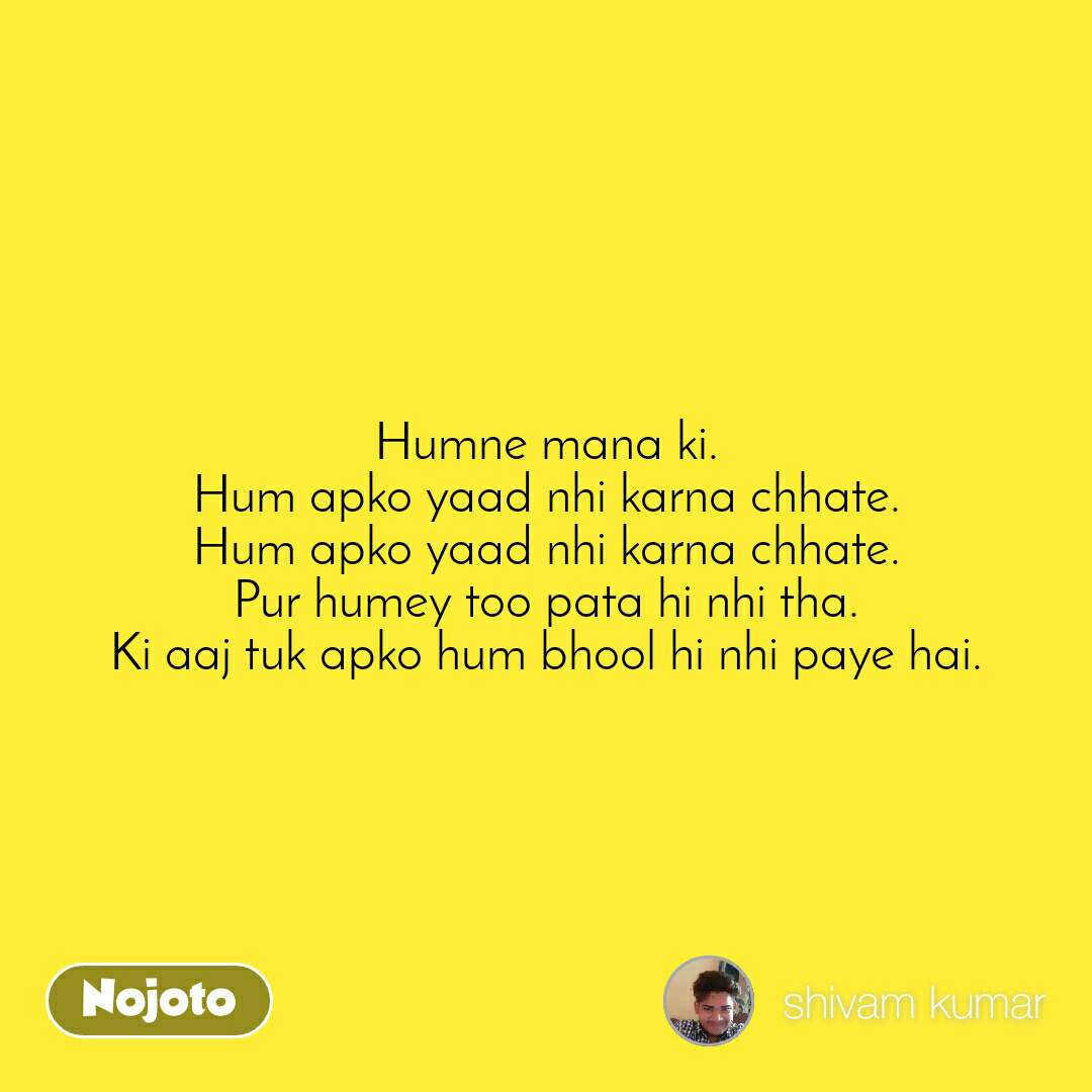 #Pehlealfaaz Humne mana ki. Hum apko yaad nhi karna chhate. Hum apko yaad nhi karna chhate. Pur humey too pata hi nhi tha. Ki aaj tuk apko hum bhool hi nhi paye hai.