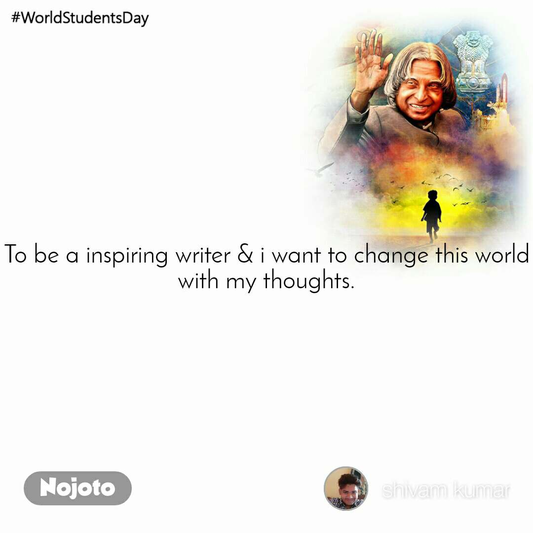 #WorldStudentsDay To be a inspiring writer & i want to change this world with my thoughts.