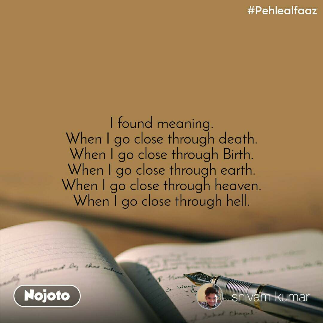 #Pehlealfaaz I found meaning. When I go close through death. When I go close through Birth. When I go close through earth. When I go close through heaven. When I go close through hell.
