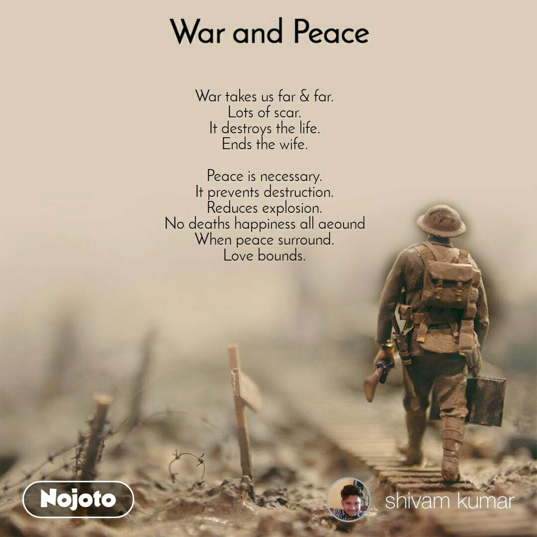 War and Peace  War takes us far & far. Lots of scar. It destroys the life. Ends the wife.  Peace is necessary. It prevents destruction. Reduces explosion. No deaths happiness all aeound When peace surround. Love bounds.
