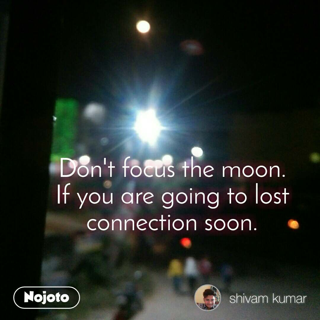 Don't focus the moon. If you are going to lost connection soon.