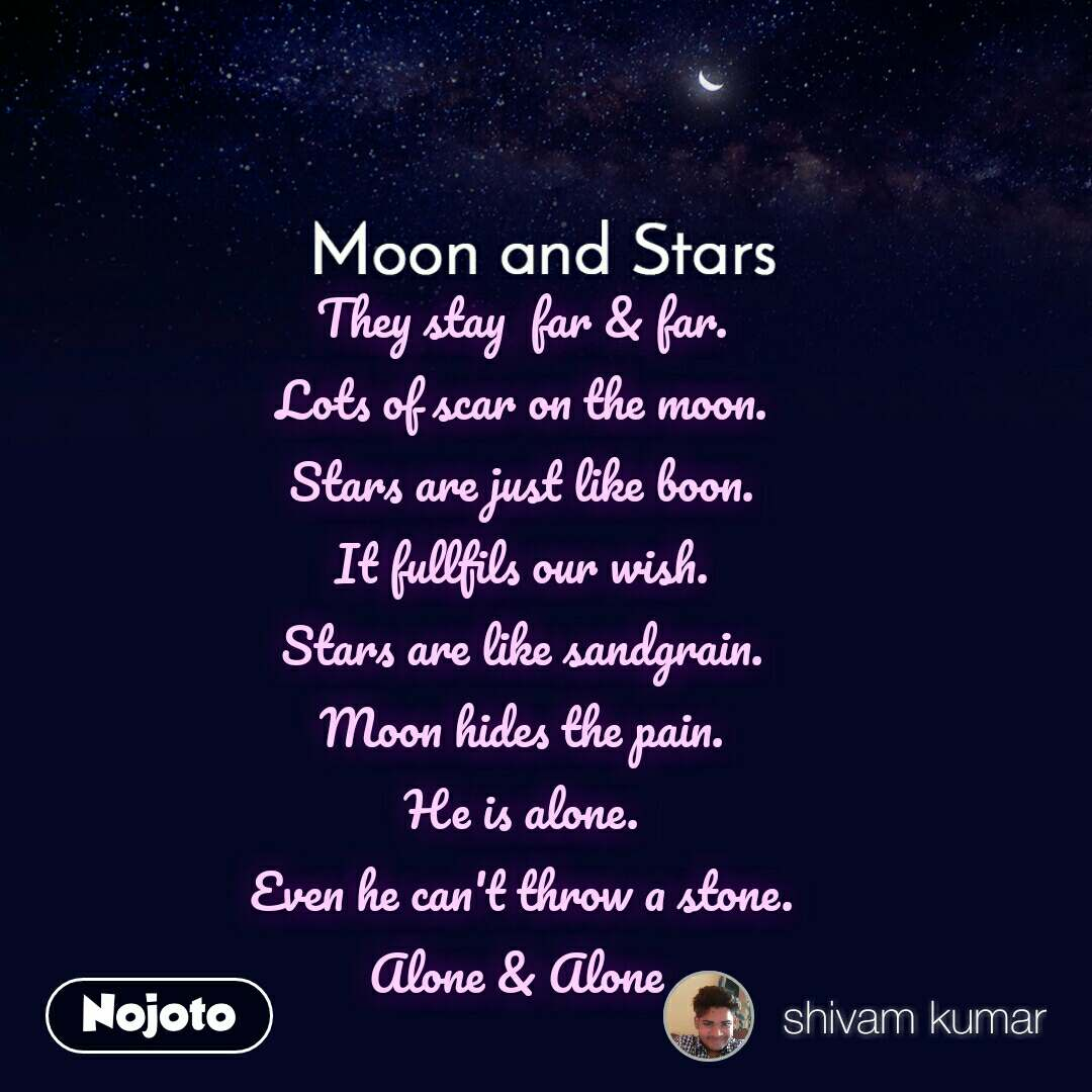 Moon and Stars  They stay  far & far. Lots of scar on the moon. Stars are just like boon. It fullfils our wish. Stars are like sandgrain. Moon hides the pain. He is alone. Even he can't throw a stone. Alone & Alone