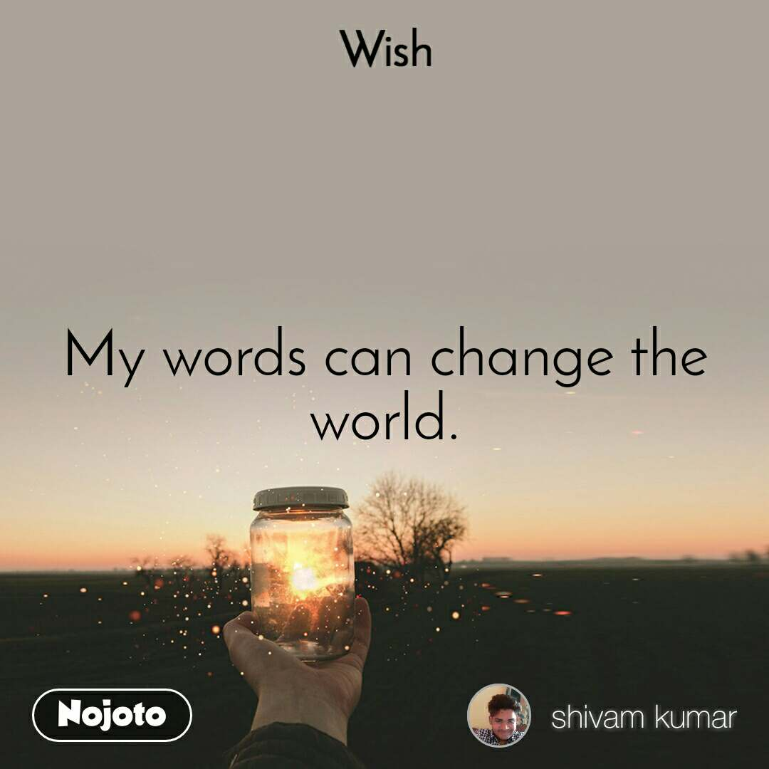 Wish My words can change the world.