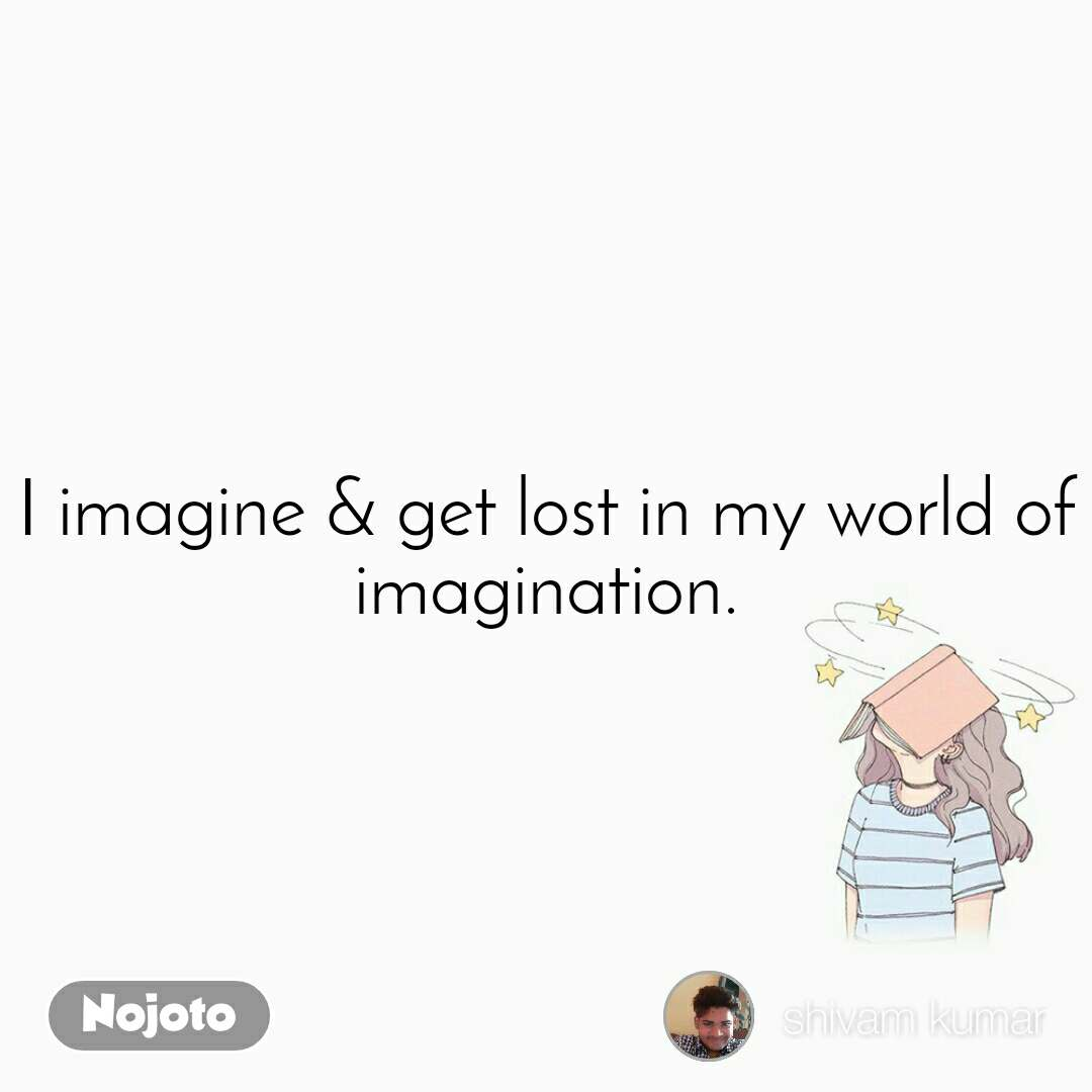 I imagine & get lost in my world of imagination.