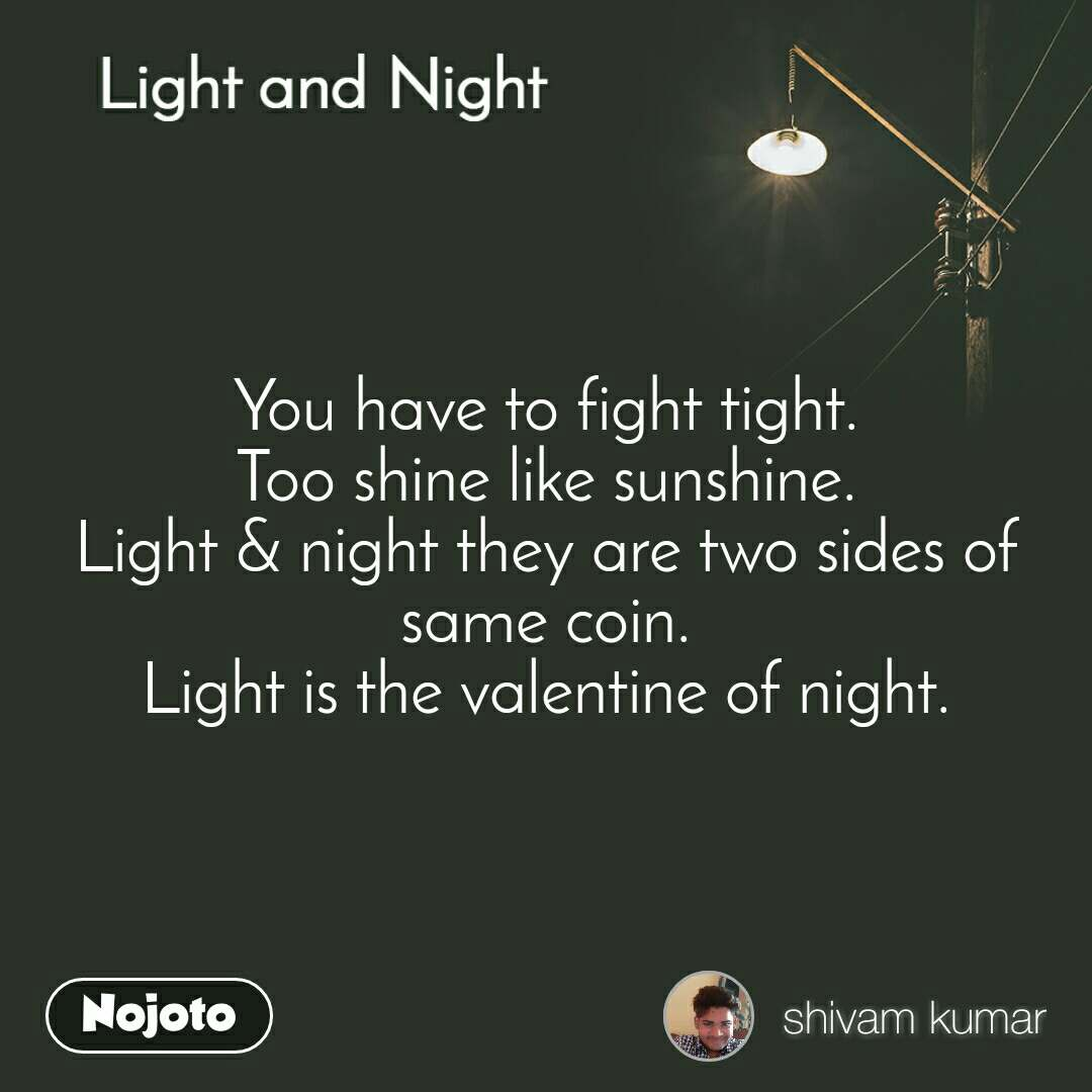 Light and Night  You have to fight tight. Too shine like sunshine. Light & night they are two sides of same coin. Light is the valentine of night.