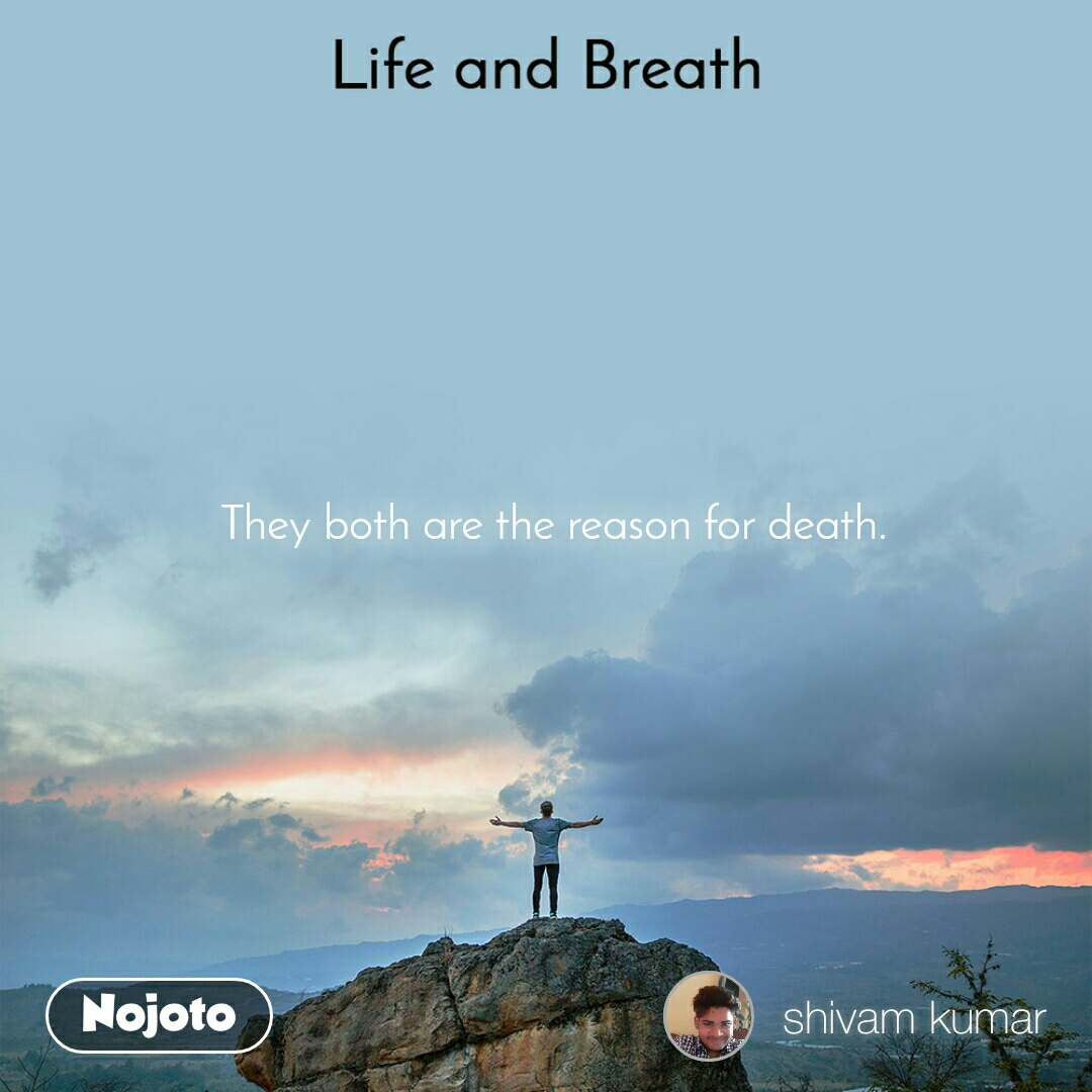 Life and Breath They both are the reason for death.