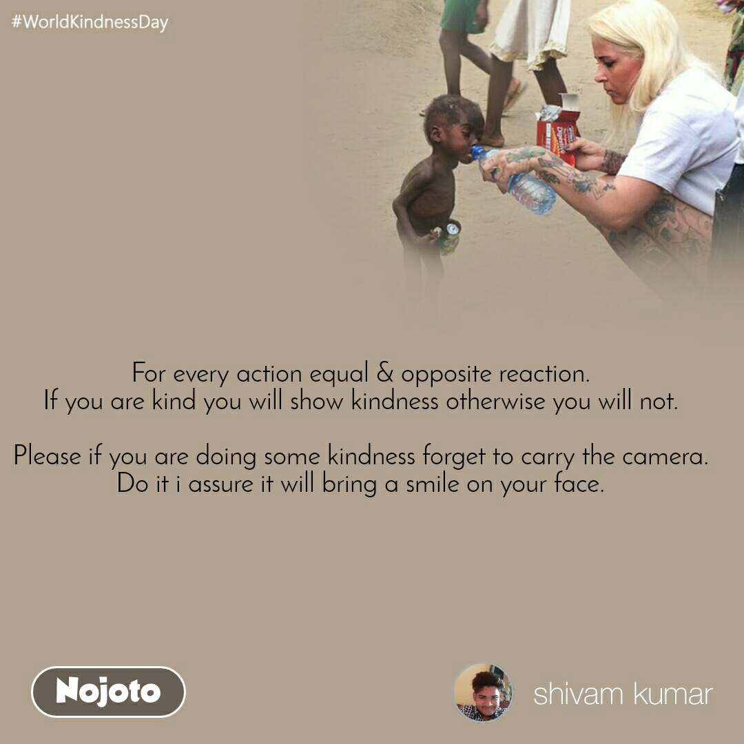 #WorldKindnessDay For every action equal & opposite reaction. If you are kind you will show kindness otherwise you will not.  Please if you are doing some kindness forget to carry the camera. Do it i assure it will bring a smile on your face.