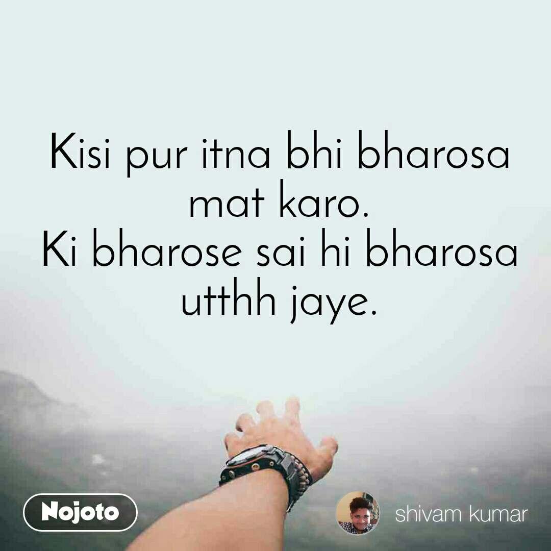 Kisi pur itna bhi bharosa mat karo. Ki bharose sai hi bharosa utthh jaye.